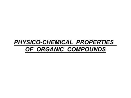 PHYSICO-CHEMICAL PROPERTIES OF ORGANIC COMPOUNDS.