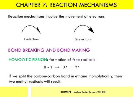 CHAPTER 7: REACTION MECHANISMS CHEM171 – Lecture Series Seven : 2012/01 Reaction mechanisms involve the movement of electrons 1-electron 2-electrons BOND.