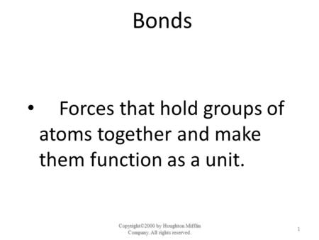 Bonds Forces that hold groups of atoms together and make them function as a unit. Copyright©2000 by Houghton Mifflin Company. All rights reserved. 1.