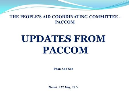 THE PEOPLE'S AID COORDINATING COMMITTEE - PACCOM UPDATES FROM PACCOM Phan Anh Son Hanoi, 23 rd May, 2014.