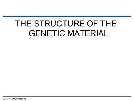THE STRUCTURE OF THE GENETIC MATERIAL © 2012 Pearson Education, Inc.