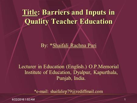 6/22/2016 1:04 AM1 Title: Barriers and Inputs in Quality Teacher Education By: *Shaifali Rachna Puri Lecturer in Education (English.) O.P.Memorial Institute.