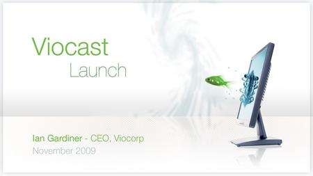 WELCOME TO VIOCORP Ian Gardiner, CEO Professional, hassle free, live or on-demand webcasting.