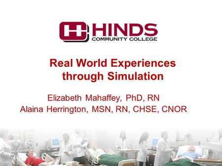 Real World Experiences through Simulation Elizabeth Mahaffey, PhD, RN Alaina Herrington, MSN, RN, CHSE, CNOR.