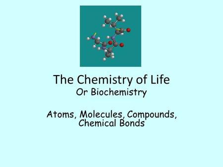 The Chemistry of Life Or Biochemistry Atoms, Molecules, Compounds, Chemical Bonds.