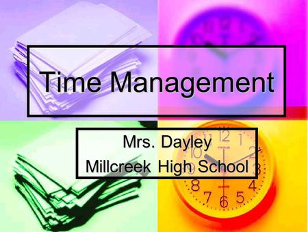 Time Management Mrs. Dayley Millcreek High School.