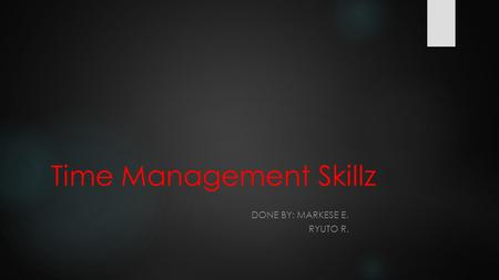 Time Management Skillz DONE BY: MARKESE E. RYUTO R.