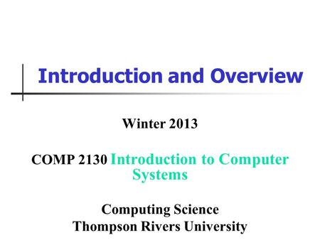Introduction and Overview Winter 2013 COMP 2130 Introduction to Computer Systems Computing Science Thompson Rivers University.