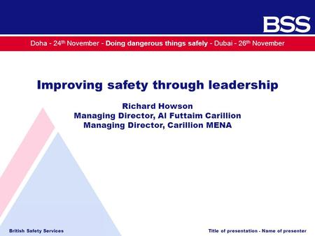 British Safety Services Title of presentation - Name of presenter Doha - 24 th November - Doing dangerous things safely - Dubai - 26 th November Improving.