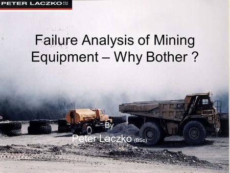 Failure Analysis of Mining Equipment – Why Bother ? By Peter Laczko (BSc)