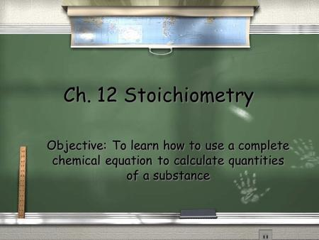 Ch. 12 Stoichiometry Objective: To learn how to use a complete chemical equation to calculate quantities of a substance.