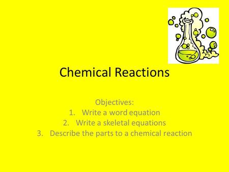 Chemical Reactions Objectives: 1.Write a word equation 2.Write a skeletal equations 3.Describe the parts to a chemical reaction.