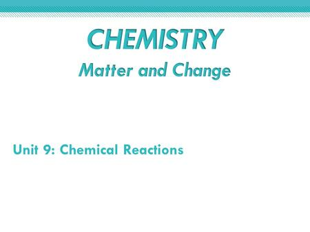 Unit 9: Chemical Reactions. Section 9.1Reactions and Equations Section 9.2 Classifying Chemical Reactions Section 9.3 Reactions in Aqueous Solutions CHAPTER.
