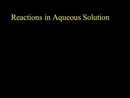 Reactions in Aqueous Solution. Aqueous Solutions Most chemical reactions involve substances dissolved in water –Solvent – Most plentiful substance in.