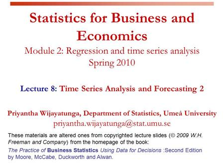 Statistics for Business and Economics Module 2: Regression and time series analysis Spring 2010 Lecture 8: Time Series Analysis and Forecasting 2 Priyantha.