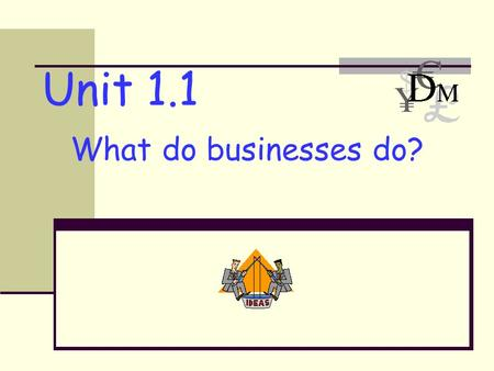 Unit 1.1 What do businesses do?. 2 Needs and Wants Needs Water Food Shelter Heat Clothing Wants DVD player Computer More money To learn Designer clothes.