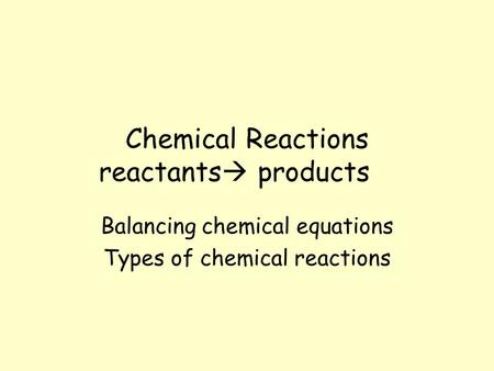 Chemical Reactions reactants  products Balancing chemical equations Types of chemical reactions.