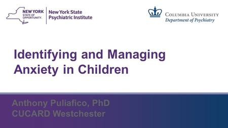Identifying and Managing Anxiety in Children Anthony Puliafico, PhD CUCARD Westchester.