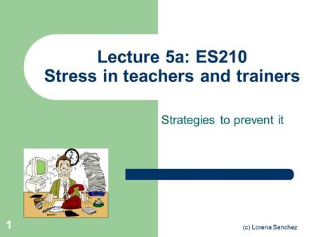 (c) Lorena Sanchez 1 Lecture 5a: ES210 Stress in teachers and trainers Strategies to prevent it.