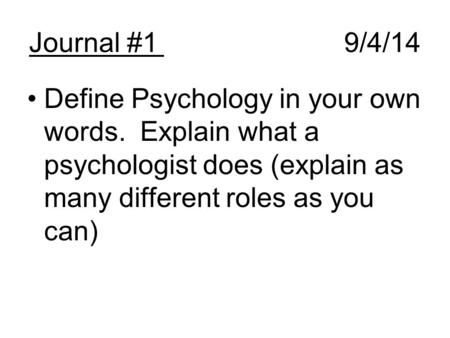 Journal #19/4/14 Define Psychology in your own words. Explain what a psychologist does (explain as many different roles as you can)