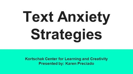 Text Anxiety Strategies Kortschak Center for Learning and Creativity Presented by: Karen Preciado.