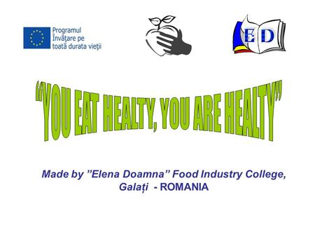 "Made by ""Elena Doamna"" Food Industry College, Galaţi - ROMANIA."