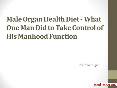 Male Organ Health Diet - What One Man Did to Take Control of His Manhood Function By John Dugan.