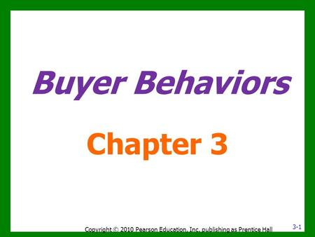Buyer Behaviors Chapter 3 Copyright © 2010 Pearson Education, Inc. publishing as Prentice Hall 3-1.