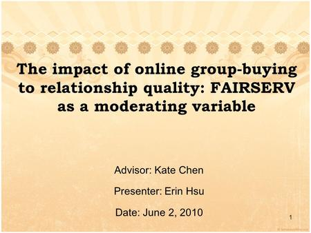 The impact of online group-buying to relationship quality: FAIRSERV as a moderating variable Advisor: Kate Chen Presenter: Erin Hsu Date: June 2, 2010.