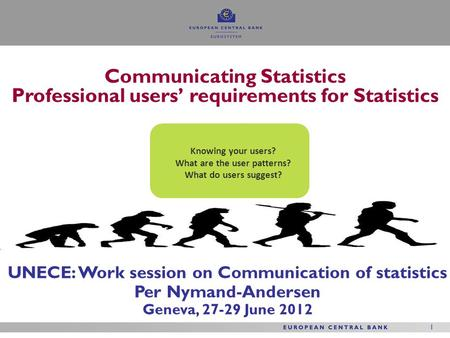 1 1 UNECE: Work session on Communication of statistics Per Nymand-Andersen Geneva, 27-29 June 2012 Communicating Statistics Professional users' requirements.