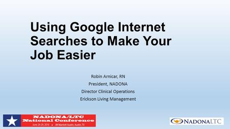 Using Google Internet Searches to Make Your Job Easier Robin Arnicar, RN President, NADONA Director Clinical Operations Erickson Living Management.