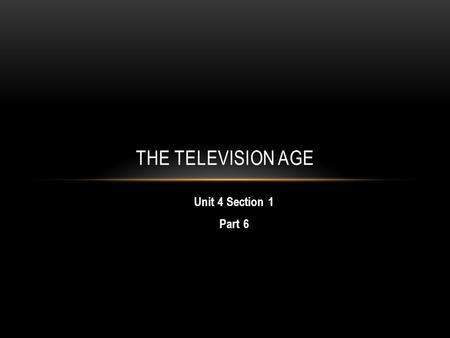 Unit 4 Section 1 Part 6 THE TELEVISION AGE. A. TELEVISION CHANGES AMERICAN LIFE Scientists working on TV's since 1920s End of WWII, TV ready for home.
