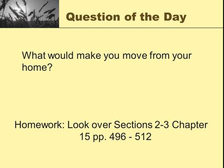 Question of the Day What would make you move from your home? Homework: Look over Sections 2-3 Chapter 15 pp. 496 - 512.