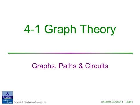 Copyright © 2009 Pearson Education, Inc. Chapter 14 Section 1 – Slide 1 4-1 Graph Theory Graphs, Paths & Circuits.