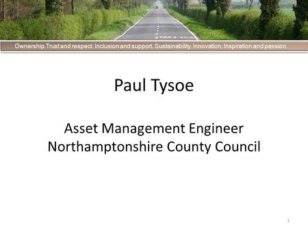 1 Ownership.Trust and respect. Inclusion and support. Sustainability. Innovation. Inspiration and passion. Paul Tysoe Asset Management Engineer Northamptonshire.