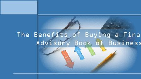 The Benefits of Buying a Financial Advisory Book of Business.
