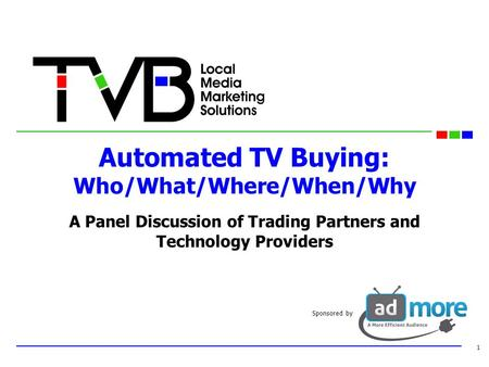 Automated TV Buying: Who/What/Where/When/Why A Panel Discussion of Trading Partners and Technology Providers 1 Sponsored by.
