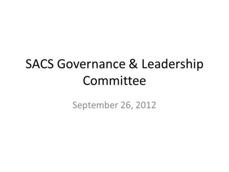 SACS Governance & Leadership Committee September 26, 2012.