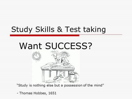 "Study Skills & Test taking Want SUCCESS? ""Study is nothing else but a possession of the mind"" - Thomas Hobbes, 1651."