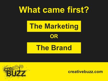 Creativebuzz.com What came first? The Marketing The Brand OR.