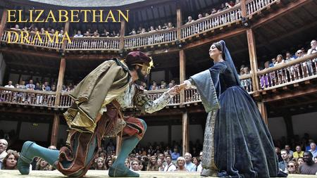 ELIZABETHAN DRAMA. A PROFOUND TRANSFORMATION APRIL 1564Shakespeare's birthNO «THEATRES» IN LONDON By 1599-1600The Theatre (1576) The Curtain (1577) The.