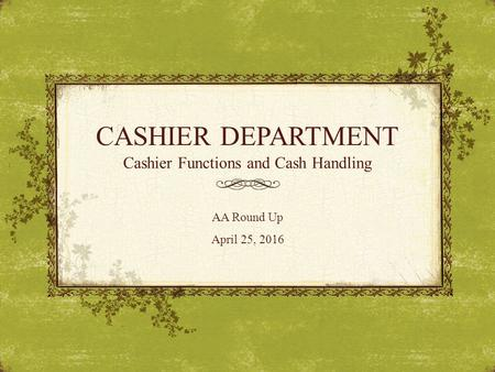 CASHIER DEPARTMENT Cashier Functions and Cash Handling AA Round Up April 25, 2016.