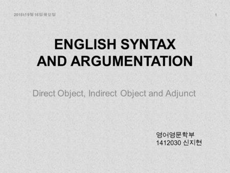 ENGLISH SYNTAX AND ARGUMENTATION Direct Object, Indirect Object and Adjunct 영어영문학부 1412030 신지현 1 2015 년 9 월 15 일 화요일.