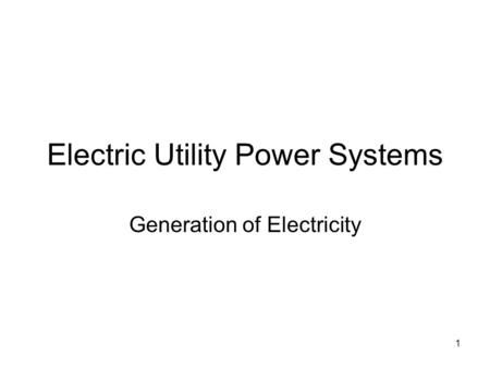 1 Electric Utility Power Systems Generation of Electricity.