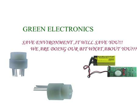GREEN ELECTRONICS SAVE ENVIRONMENT,IT WILL SAVE YOU!!! WE ARE DOING OUR BIT WHAT ABOUT YOU???