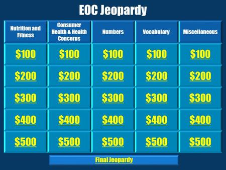 EOC Jeopardy Nutrition and Fitness Consumer Health & Health Concerns NumbersVocabularyMiscellaneous $100 $200 $300 $400 $500 Final Jeopardy.