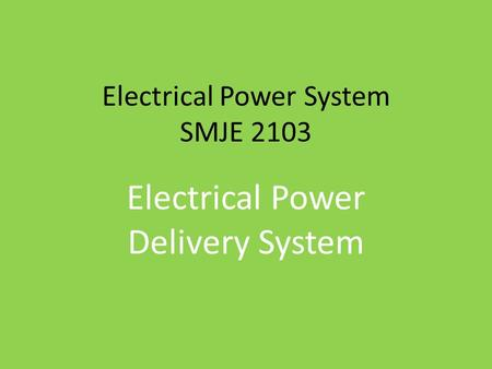 Electrical Power System SMJE 2103 Electrical Power Delivery System.