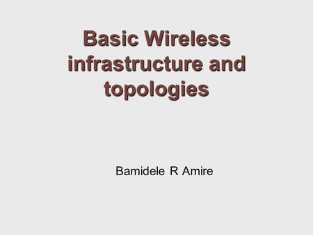 Basic Wireless infrastructure and topologies Bamidele R Amire.