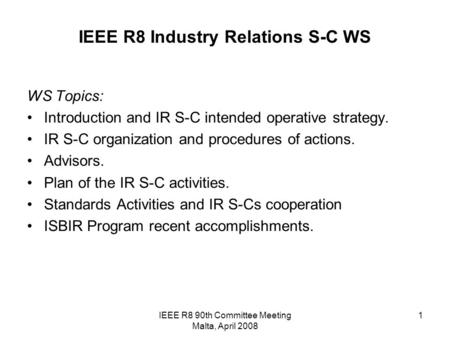 IEEE R8 90th Committee Meeting Malta, April 2008 1 IEEE R8 Industry Relations S-C WS WS Topics: Introduction and IR S-C intended operative strategy. IR.