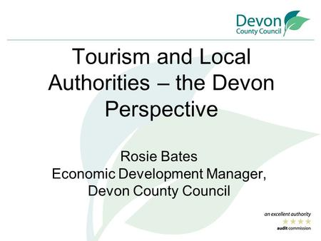 Tourism and Local Authorities – the Devon Perspective Rosie Bates Economic Development Manager, Devon County Council.